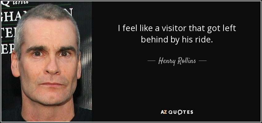 I feel like a visitor that got left behind by his ride. - Henry Rollins