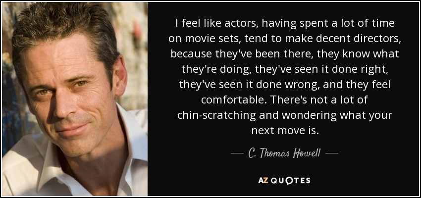 I feel like actors, having spent a lot of time on movie sets, tend to make decent directors, because they've been there, they know what they're doing, they've seen it done right, they've seen it done wrong, and they feel comfortable. There's not a lot of chin-scratching and wondering what your next move is. - C. Thomas Howell