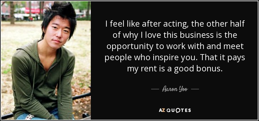 I feel like after acting, the other half of why I love this business is the opportunity to work with and meet people who inspire you. That it pays my rent is a good bonus. - Aaron Yoo