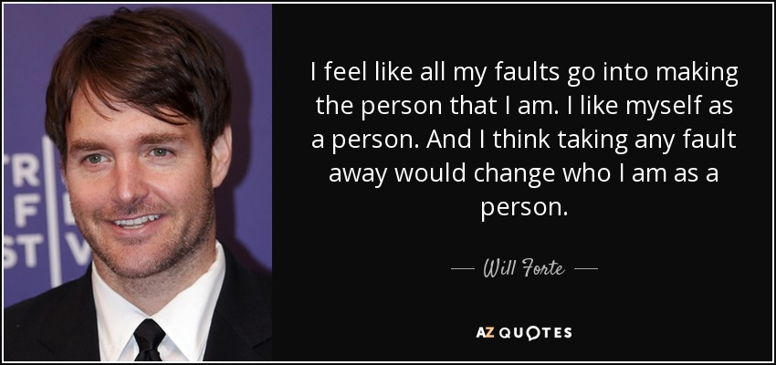 I feel like all my faults go into making the person that I am. I like myself as a person. And I think taking any fault away would change who I am as a person. - Will Forte