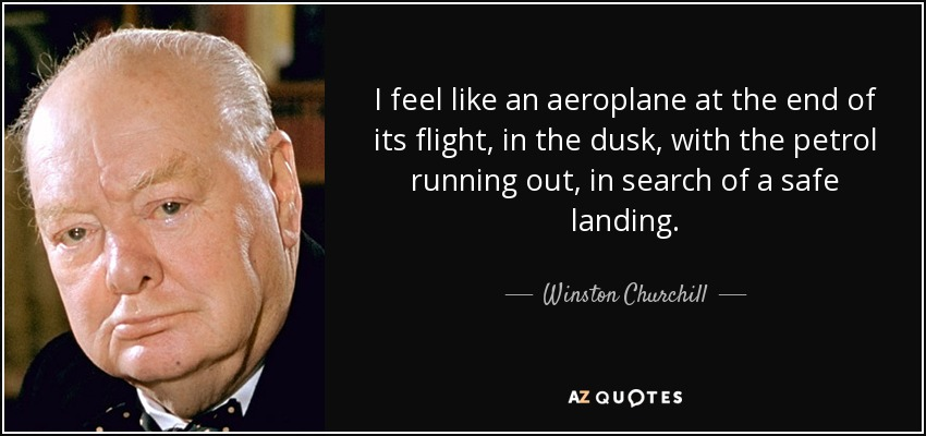 I feel like an aeroplane at the end of its flight, in the dusk, with the petrol running out, in search of a safe landing. - Winston Churchill