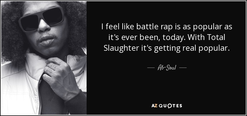 I feel like battle rap is as popular as it's ever been, today. With Total Slaughter it's getting real popular. - Ab-Soul