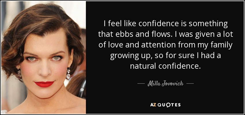 I feel like confidence is something that ebbs and flows. I was given a lot of love and attention from my family growing up, so for sure I had a natural confidence. - Milla Jovovich