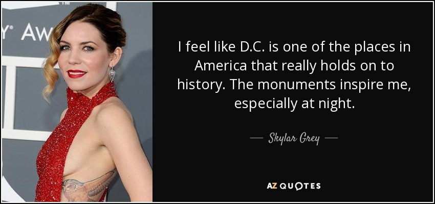 I feel like D.C. is one of the places in America that really holds on to history. The monuments inspire me, especially at night. - Skylar Grey