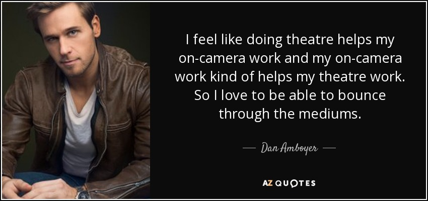 I feel like doing theatre helps my on-camera work and my on-camera work kind of helps my theatre work. So I love to be able to bounce through the mediums. - Dan Amboyer