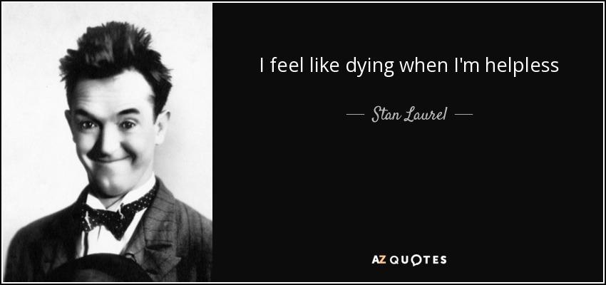 I feel like dying when I'm helpless - Stan Laurel