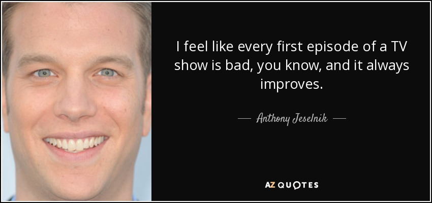 Anthony Jeselnik quote: I feel like every first episode of a TV show