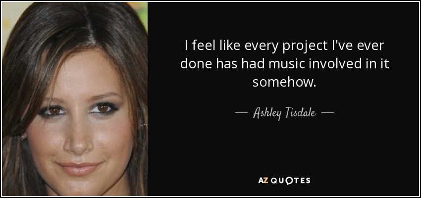 I feel like every project I've ever done has had music involved in it somehow. - Ashley Tisdale