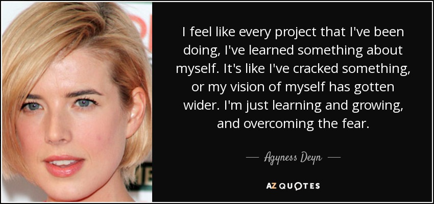I feel like every project that I've been doing, I've learned something about myself. It's like I've cracked something, or my vision of myself has gotten wider. I'm just learning and growing, and overcoming the fear. - Agyness Deyn