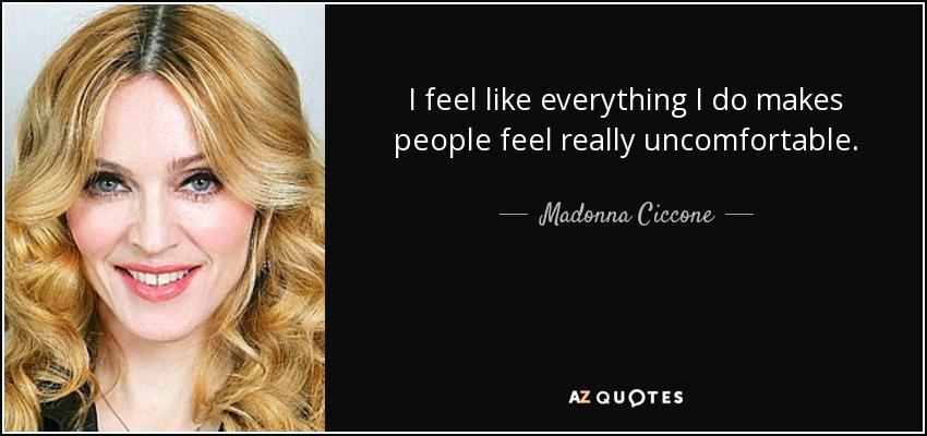 I feel like everything I do makes people feel really uncomfortable. - Madonna Ciccone