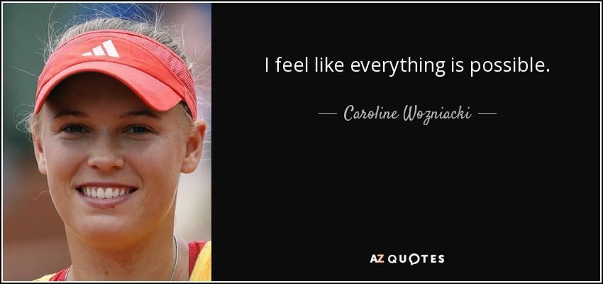I feel like everything is possible. - Caroline Wozniacki