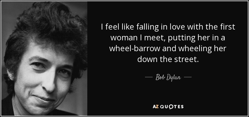 I feel like falling in love with the first woman I meet, putting her in a wheel-barrow and wheeling her down the street. - Bob Dylan