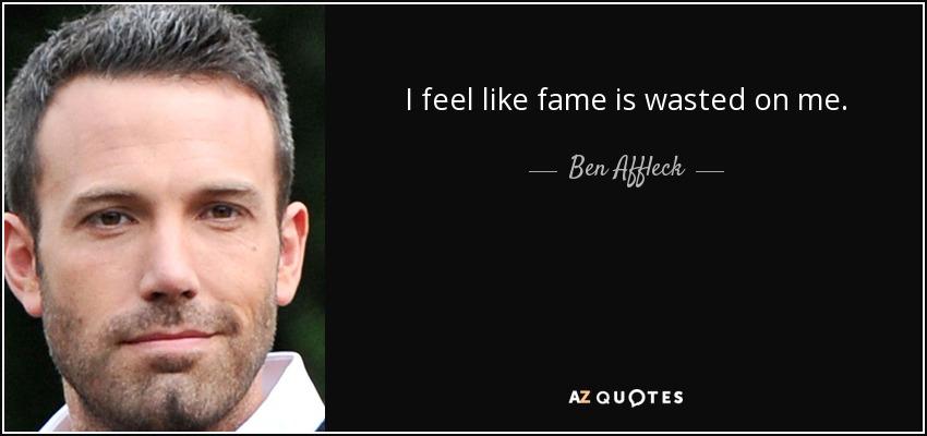 I feel like fame is wasted on me. - Ben Affleck