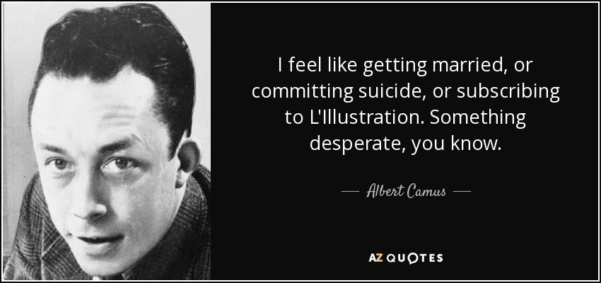 I feel like getting married, or committing suicide, or subscribing to L'Illustration. Something desperate, you know. - Albert Camus