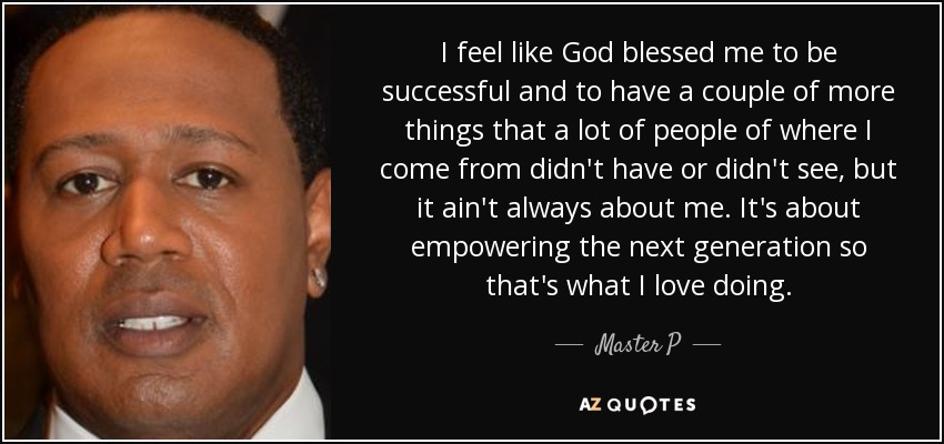 I feel like God blessed me to be successful and to have a couple of more things that a lot of people of where I come from didn't have or didn't see, but it ain't always about me. It's about empowering the next generation so that's what I love doing. - Master P