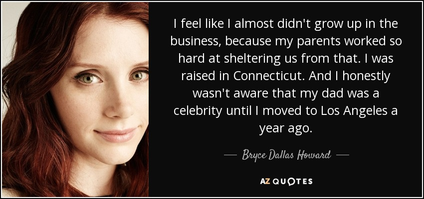 I feel like I almost didn't grow up in the business, because my parents worked so hard at sheltering us from that. I was raised in Connecticut. And I honestly wasn't aware that my dad was a celebrity until I moved to Los Angeles a year ago. - Bryce Dallas Howard