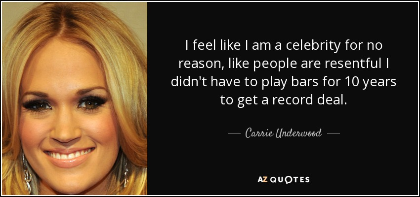 I feel like I am a celebrity for no reason, like people are resentful I didn't have to play bars for 10 years to get a record deal. - Carrie Underwood