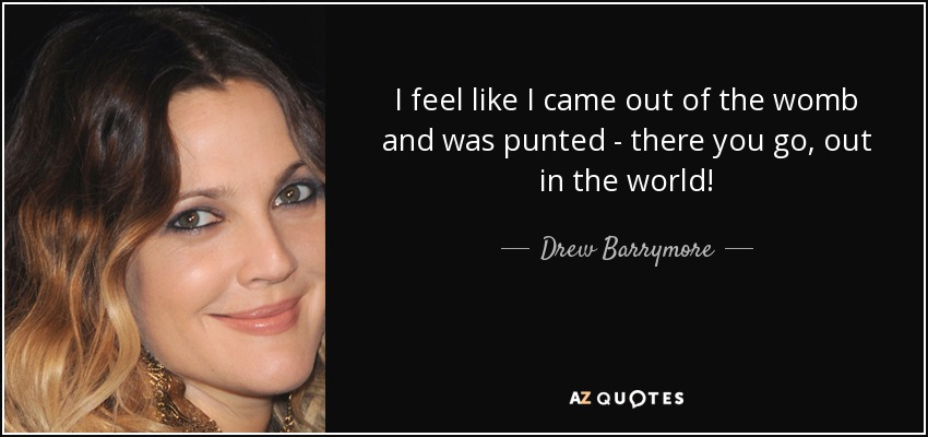 I feel like I came out of the womb and was punted - there you go, out in the world! - Drew Barrymore