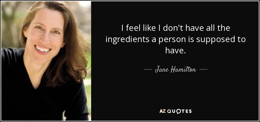 I feel like I don't have all the ingredients a person is supposed to have. - Jane Hamilton