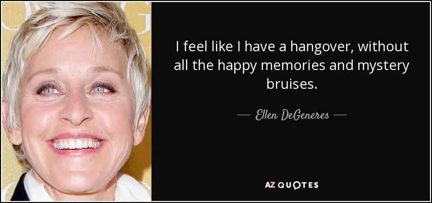 I feel like I have a hangover, without all the happy memories and mystery bruises. - Ellen DeGeneres