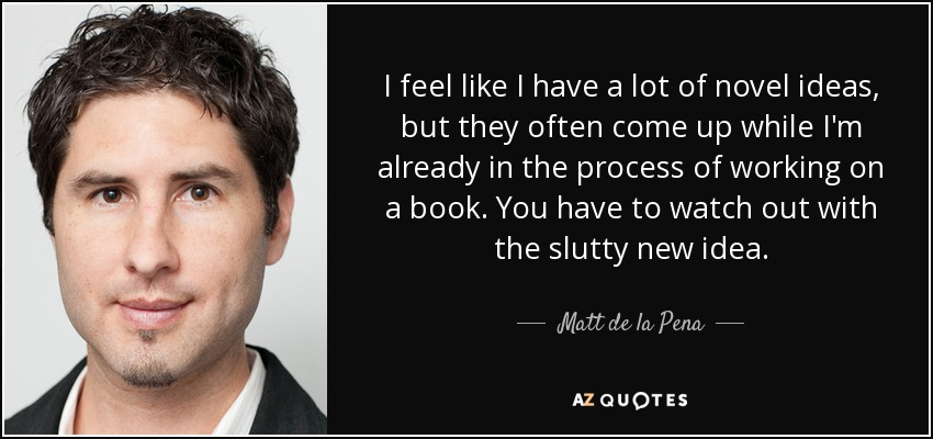 I feel like I have a lot of novel ideas, but they often come up while I'm already in the process of working on a book. You have to watch out with the slutty new idea. - Matt de la Pena