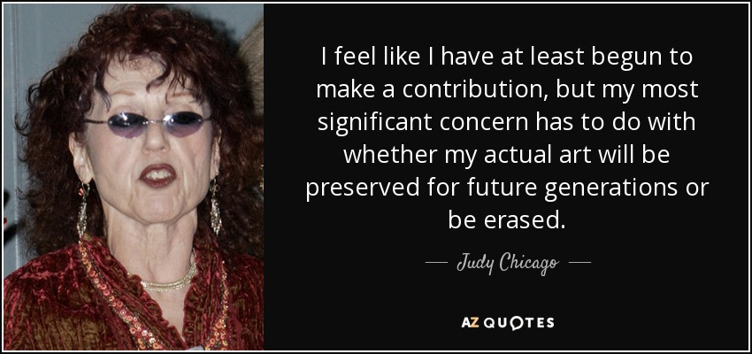 I feel like I have at least begun to make a contribution, but my most significant concern has to do with whether my actual art will be preserved for future generations or be erased. - Judy Chicago