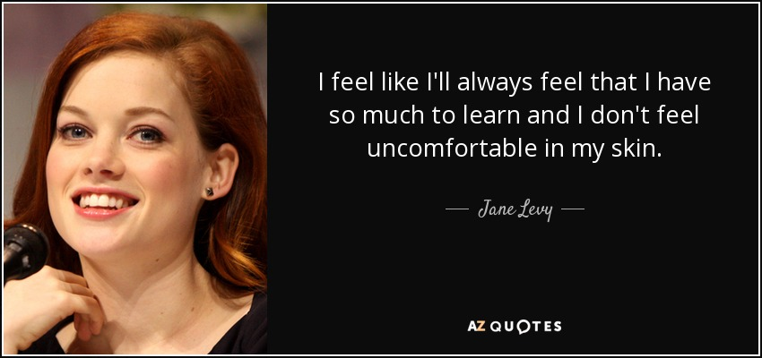 I feel like I'll always feel that I have so much to learn and I don't feel uncomfortable in my skin. - Jane Levy