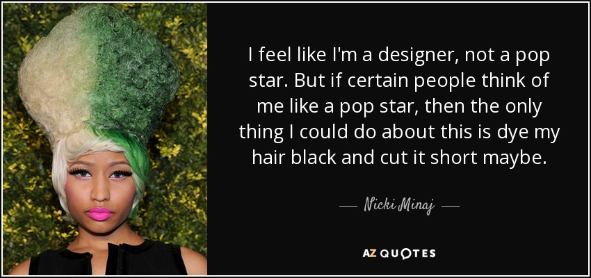 I feel like I'm a designer, not a pop star. But if certain people think of me like a pop star, then the only thing I could do about this is dye my hair black and cut it short maybe. - Nicki Minaj