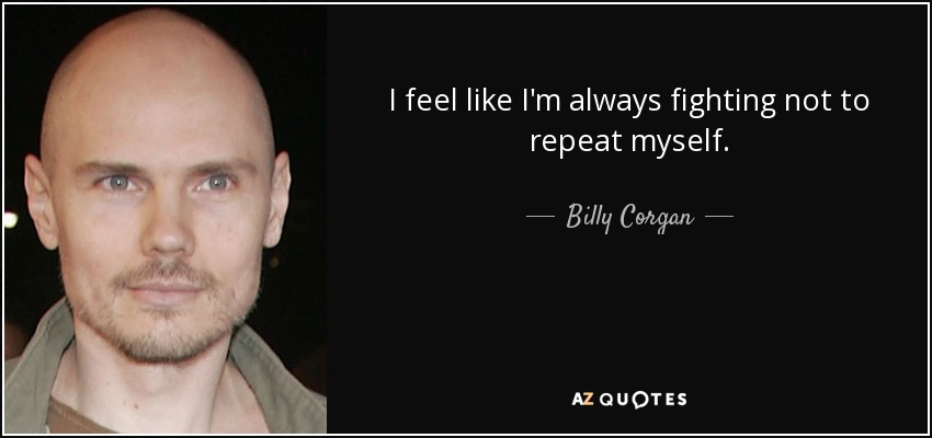 I feel like I'm always fighting not to repeat myself. - Billy Corgan