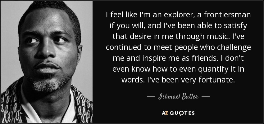 I feel like I'm an explorer, a frontiersman if you will, and I've been able to satisfy that desire in me through music. I've continued to meet people who challenge me and inspire me as friends. I don't even know how to even quantify it in words. I've been very fortunate. - Ishmael Butler