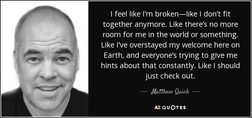 I feel like I'm broken—like I don't fit together anymore. Like there's no more room for me in the world or something. Like I've overstayed my welcome here on Earth, and everyone's trying to give me hints about that constantly. Like I should just check out. - Matthew Quick