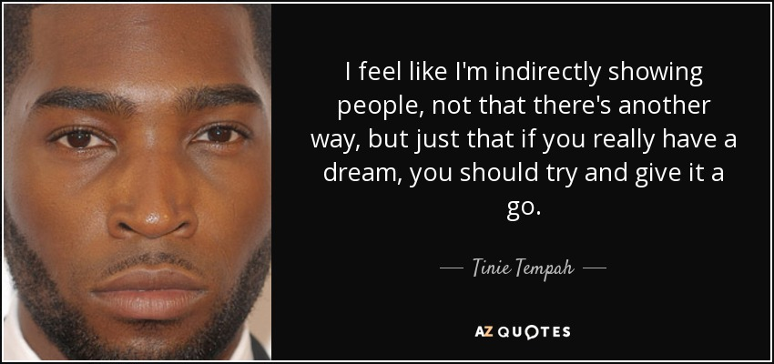 I feel like I'm indirectly showing people, not that there's another way, but just that if you really have a dream, you should try and give it a go. - Tinie Tempah