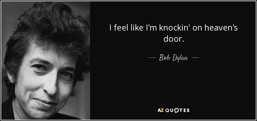 I feel like I'm knockin' on heaven's door. - Bob Dylan
