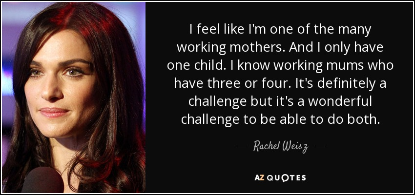 I feel like I'm one of the many working mothers. And I only have one child. I know working mums who have three or four. It's definitely a challenge but it's a wonderful challenge to be able to do both. - Rachel Weisz