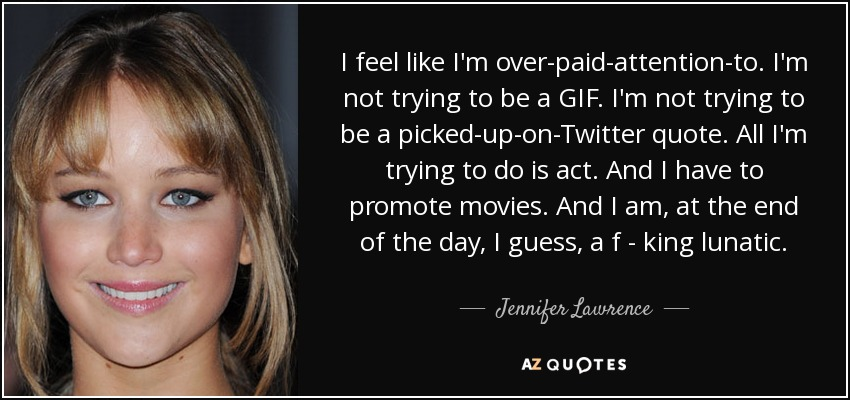 I feel like I'm over-paid-attention-to. I'm not trying to be a GIF. I'm not trying to be a picked-up-on-Twitter quote. All I'm trying to do is act. And I have to promote movies. And I am, at the end of the day, I guess, a f - king lunatic. - Jennifer Lawrence