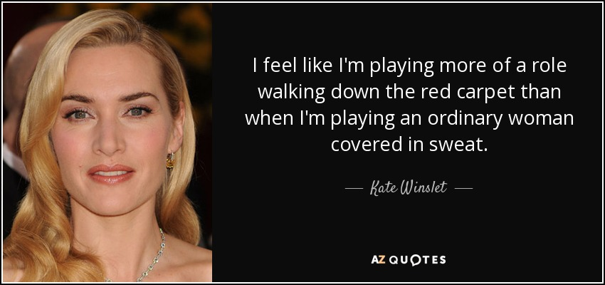 I feel like I'm playing more of a role walking down the red carpet than when I'm playing an ordinary woman covered in sweat. - Kate Winslet