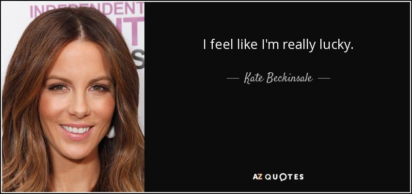 I feel like I'm really lucky. - Kate Beckinsale