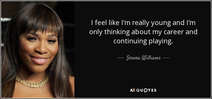 I feel like I'm really young and I'm only thinking about my career and continuing playing. - Serena Williams