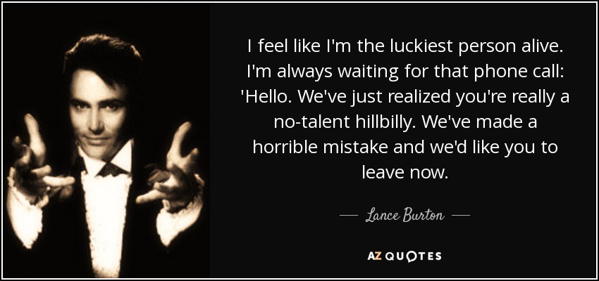 I feel like I'm the luckiest person alive. I'm always waiting for that phone call: 'Hello. We've just realized you're really a no-talent hillbilly. We've made a horrible mistake and we'd like you to leave now. - Lance Burton