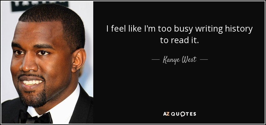 I feel like I'm too busy writing history to read it. - Kanye West