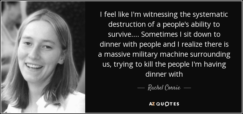 I feel like I'm witnessing the systematic destruction of a people's ability to survive.... Sometimes I sit down to dinner with people and I realize there is a massive military machine surrounding us, trying to kill the people I'm having dinner with - Rachel Corrie