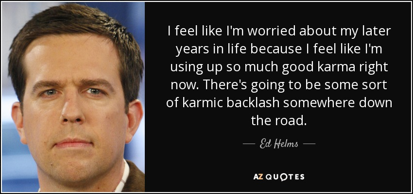 I feel like I'm worried about my later years in life because I feel like I'm using up so much good karma right now. There's going to be some sort of karmic backlash somewhere down the road. - Ed Helms