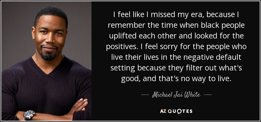 I feel like I missed my era, because I remember the time when black people uplifted each other and looked for the positives. I feel sorry for the people who live their lives in the negative default setting because they filter out what's good, and that's no way to live. - Michael Jai White