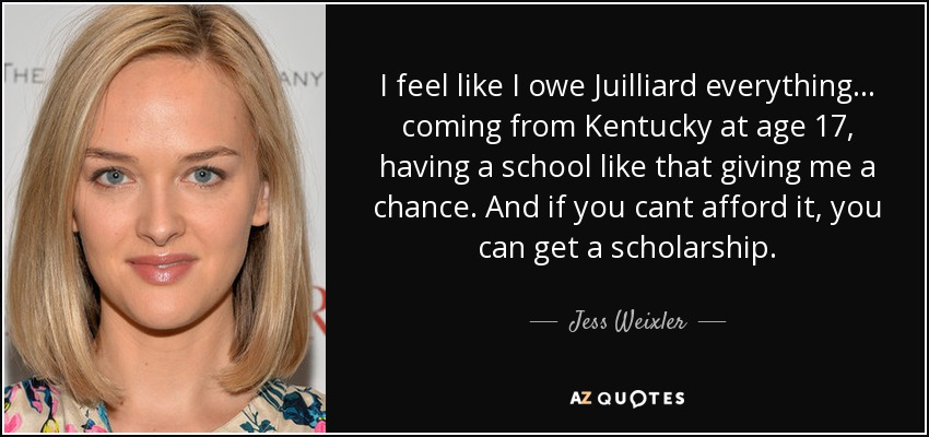 I feel like I owe Juilliard everything... coming from Kentucky at age 17, having a school like that giving me a chance. And if you cant afford it, you can get a scholarship. - Jess Weixler