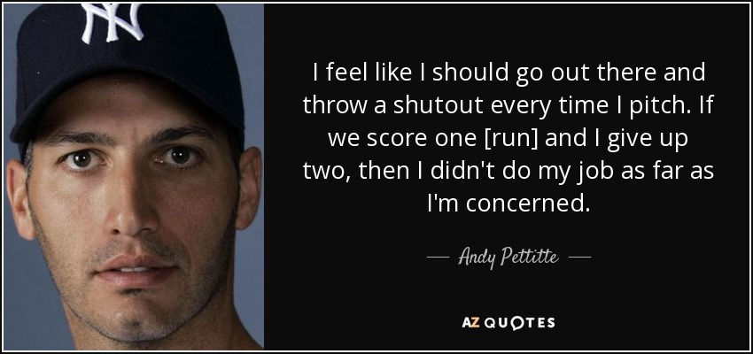 I feel like I should go out there and throw a shutout every time I pitch. If we score one [run] and I give up two, then I didn't do my job as far as I'm concerned. - Andy Pettitte