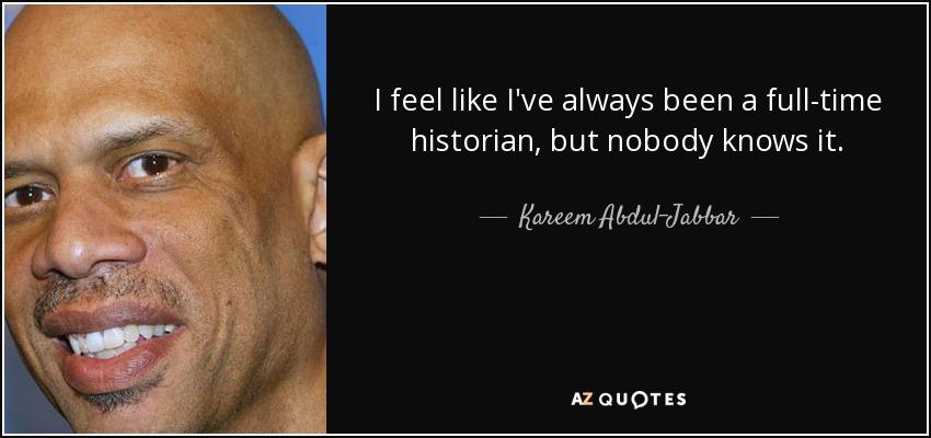 I feel like I've always been a full-time historian, but nobody knows it. - Kareem Abdul-Jabbar
