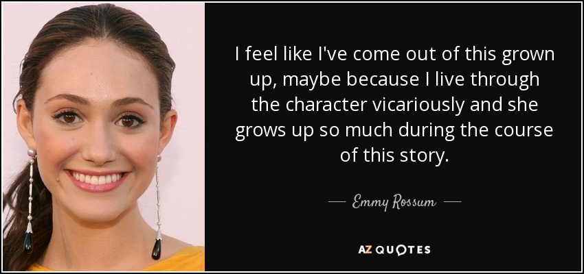 I feel like I've come out of this grown up, maybe because I live through the character vicariously and she grows up so much during the course of this story. - Emmy Rossum