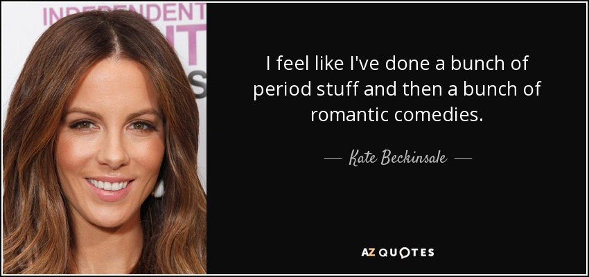 I feel like I've done a bunch of period stuff and then a bunch of romantic comedies. - Kate Beckinsale