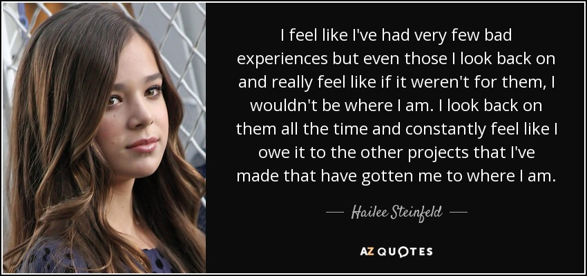 I feel like I've had very few bad experiences but even those I look back on and really feel like if it weren't for them, I wouldn't be where I am. I look back on them all the time and constantly feel like I owe it to the other projects that I've made that have gotten me to where I am. - Hailee Steinfeld