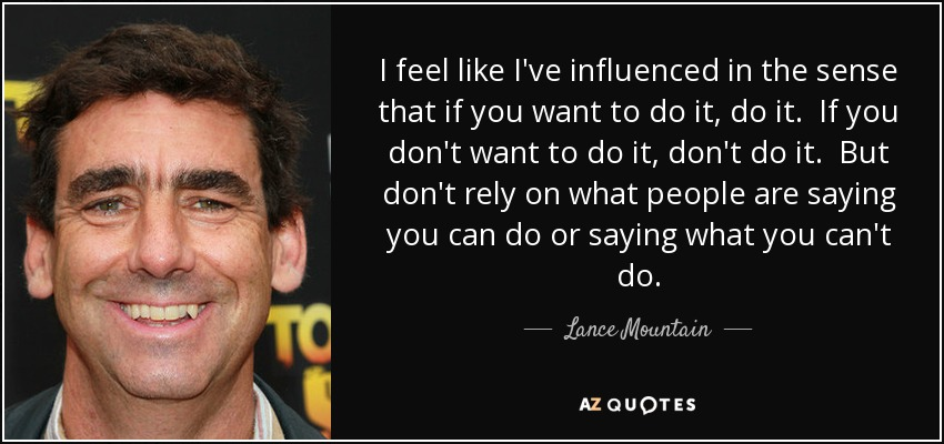 I feel like I've influenced in the sense that if you want to do it, do it. If you don't want to do it, don't do it. But don't rely on what people are saying you can do or saying what you can't do. - Lance Mountain